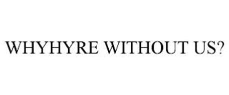 WHYHYRE WITHOUT US?