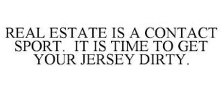 REAL ESTATE IS A CONTACT SPORT. IT IS TIME TO GET YOUR JERSEY DIRTY.