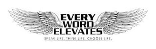 EVERY WORD ELEVATES SPEAK LIFE. THINK LIFE. CHOOSE LIFE