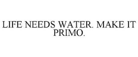 LIFE NEEDS WATER. MAKE IT PRIMO.